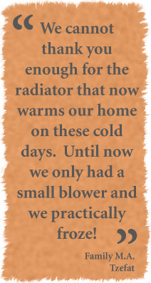 We cannot thank you enough for the radiator that now warms our home on these cold days. Until now we only had a small blower and we practically froze. - Family M.A. - Tzefat